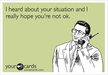 I heard about your situation and I really hope you're not ok.