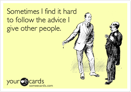 Sometimes I find it hard to follow the advice I give other people.