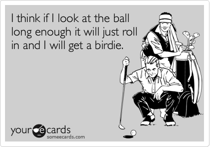 I think if I look at the ball long enough it will just roll in and I will get a birdie.