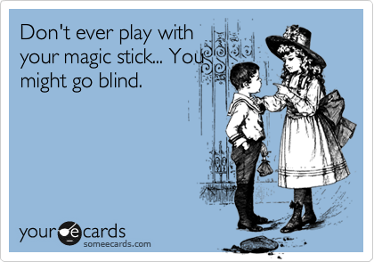 Don't ever play with your magic stick... You might go blind.