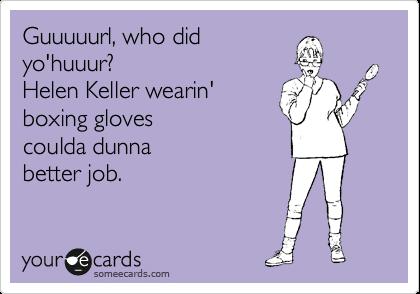 Guuuuurl, who did yo'huuur? Helen Keller wearin' boxing gloves  coulda dunna  better job.