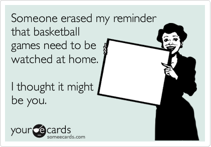 Someone erased my reminder that basketball games need to be watched at home.  I thought it might be you.