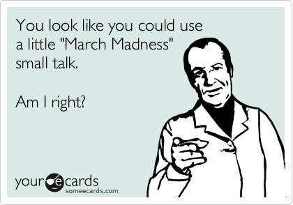 """You look like you could use a little """"March Madness"""" small talk.  Am I right?"""