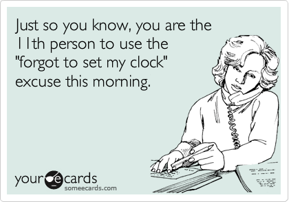 """Just so you know, you are the 11th person to use the """"forgot to set my clock"""" excuse this morning."""