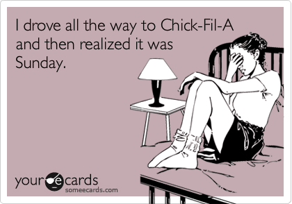 I drove all the way to Chick-Fil-A and then realized it was Sunday.