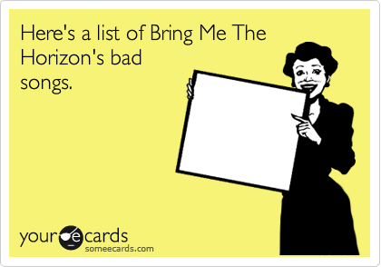 Here's a list of Bring Me The Horizon's bad songs.