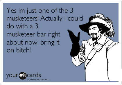 Yes Im just one of the 3 musketeers! Actually I could do with a 3 musketeer bar right about now, bring it on bitch!