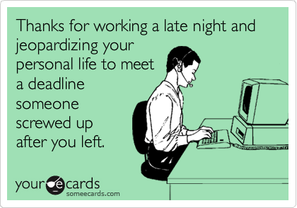 Thanks for working a late night and jeopardizing your personal life to meet a deadline someone screwed up after you left.