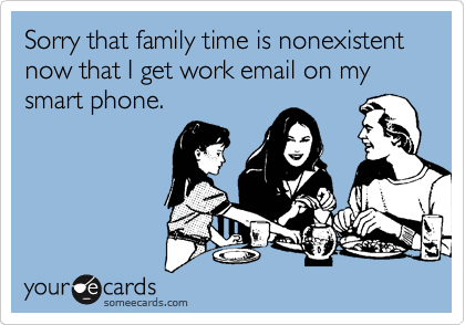 Sorry that family time is nonexistent now that I get work email on my smart phone.