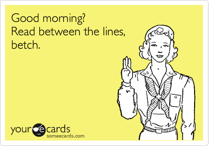 Good morning? Read between the lines, betch.