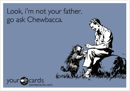 Look, i'm not your father. go ask Chewbacca.