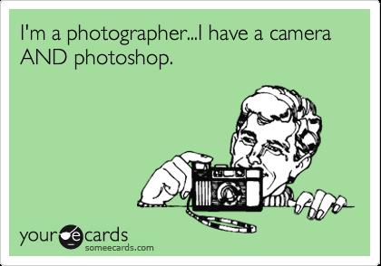 I'm a photographer...I have a camera AND photoshop.