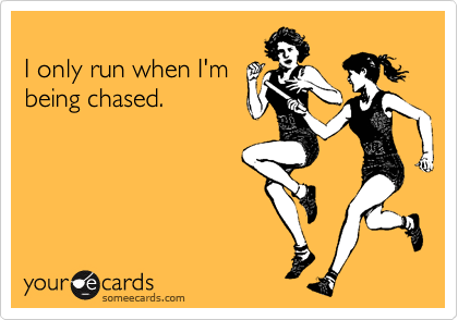 I only run when I'm being chased.