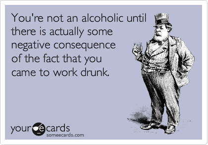 You're not an alcoholic until there is actually some negative consequence of the fact that you came to work drunk.