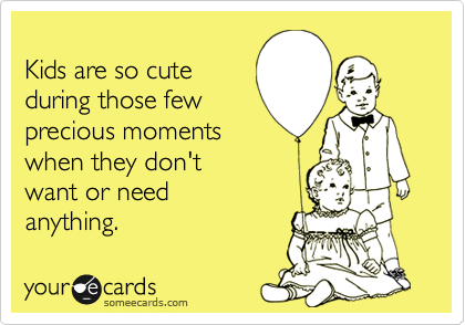 Kids are so cute  during those few  precious moments  when they don't  want or need anything.
