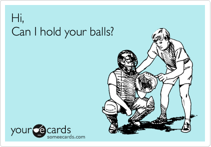 Hi,  Can I hold your balls?