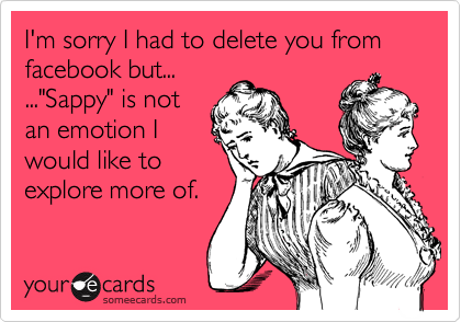 """I'm sorry I had to delete you from facebook but... ...""""Sappy"""" is not an emotion I would like to explore more of."""
