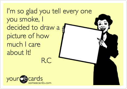 I'm so glad you tell every one you smoke, I decided to draw a picture of how much I care about It!                  R.C