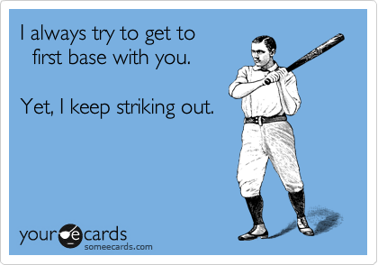 I always try to get to   first base with you.  Yet, I keep striking out.