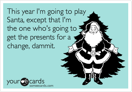 This year I'm going to play Santa, except that I'm the one who's going to get the presents for a change, dammit.