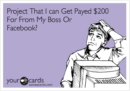 Project That I can Get Payed %24200 For From My Boss Or Facebook?