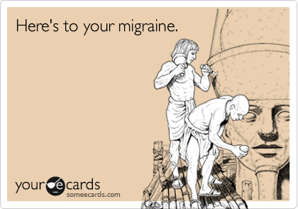 Here's to your migraine.