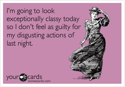 I'm going to look exceptionally classy today so I don't feel as guilty for my disgusting actions of last night.
