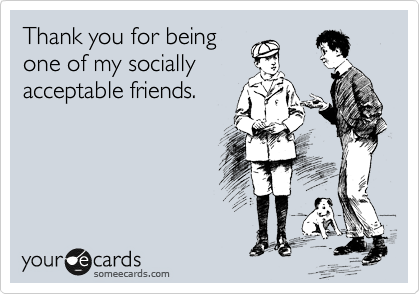 Thank you for being  one of my socially acceptable friends.