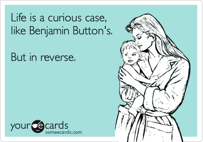 Life is a curious case, like Benjamin Button's.  But in reverse.