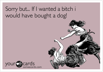Sorry but... If I wanted a bitch i would have bought a dog!
