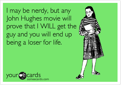 I may be nerdy, but any John Hughes movie will prove that I WILL get the guy and you will end up being a loser for life.