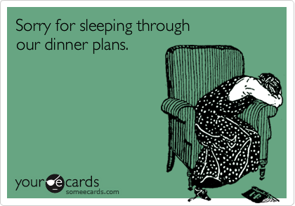 Sorry for sleeping through  our dinner plans.