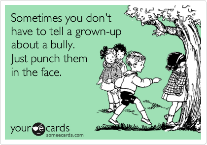 Sometimes you don't have to tell a grown-up  about a bully.  Just punch them in the face.