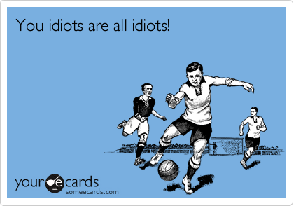 You idiots are all idiots!