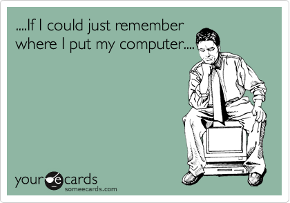 ....If I could just remember where I put my computer....