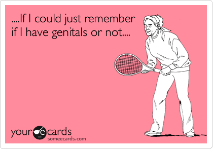 ....If I could just remember if I have genitals or not....
