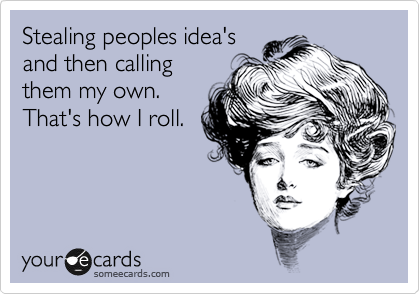 Stealing peoples idea's and then calling them my own. That's how I roll.