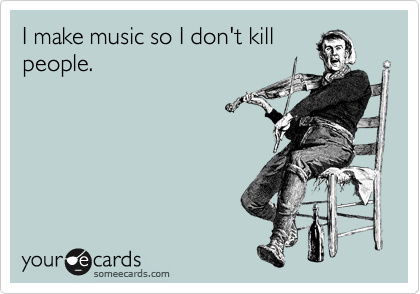 I make music so I don't kill people.