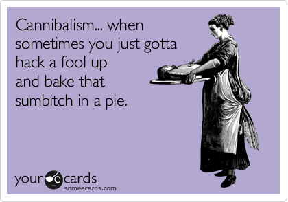 Cannibalism... when sometimes you just gotta hack a fool up and bake that sumbitch in a pie.