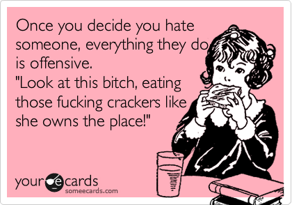 """Once you decide you hate someone, everything they do  is offensive. """"Look at this bitch, eating  those fucking crackers like  she owns the place!"""""""