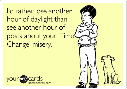I'd rather lose another hour of daylight than see another hour of posts about your 'Time Change' misery.