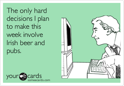 The only hard  decisions I plan  to make this  week involve  Irish beer and pubs.