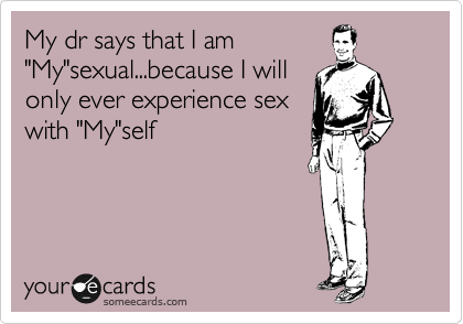 "My dr says that I am ""My""sexual...because I will only ever experience sex with ""My""self"