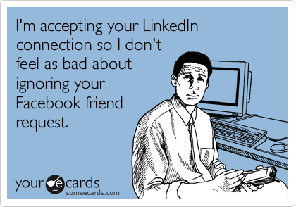 I'm accepting your LinkedIn connection so I don't feel as bad about ignoring your Facebook friend request.