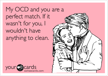 My OCD and you are a perfect match. If it wasn't for you, I wouldn't have anything to clean.