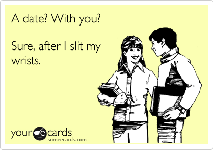 A date? With you?   Sure, after I slit my wrists.