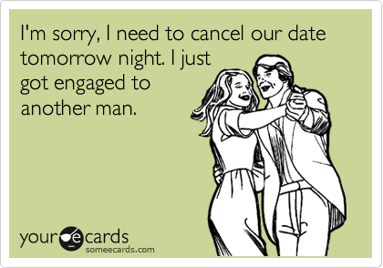 I'm sorry, I need to cancel our date tomorrow night. I just got engaged to another man.