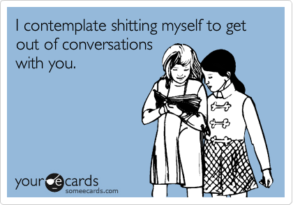 I contemplate shitting myself to get out of conversations with you.