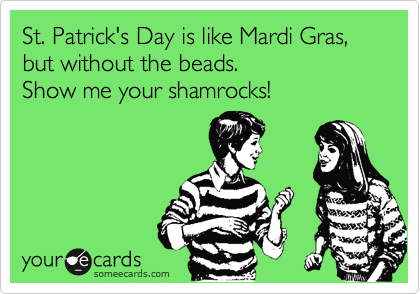 St. Patrick's Day is like Mardi Gras, but without the beads.  Show me your shamrocks!