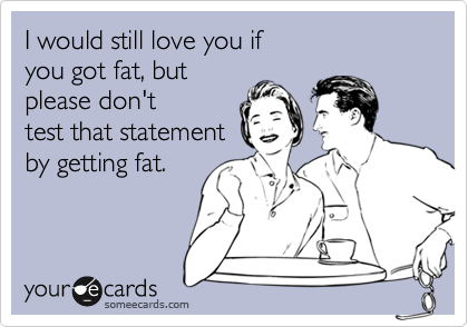 I would still love you if you got fat, but  please don't  test that statement by getting fat.
